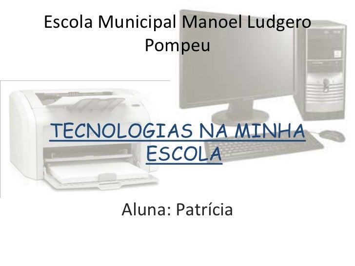 Escola Municipal Manoel Ludgero            PompeuTECNOLOGIAS NA MINHA       ESCOLA         Aluna: Patrícia