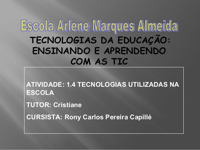 TECNOLOGIAS DA EDUCAÇÃO: ENSINANDO E APRENDENDO COM AS TIC ATIVIDADE: 1.4 TECNOLOGIAS UTILIZADAS NA ESCOLA TUTOR: Cristian...