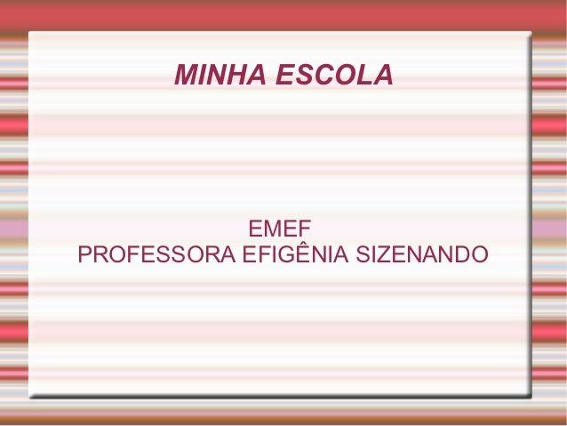 MINHA ESCOLA           EMEFPROFESSORA EFIGÊNIA SIZENANDO