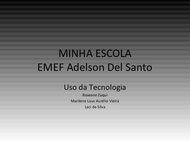 MINHA ESCOLAEMEF Adelson Del Santo     Uso da Tecnologia            Roseane Zuqui      Marilene Laus Aurélio Vieira       ...