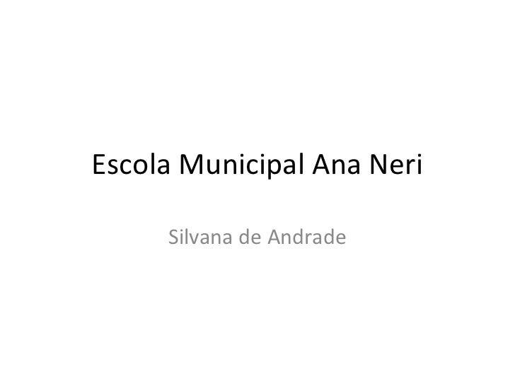 Escola Municipal Ana Neri     Silvana de Andrade