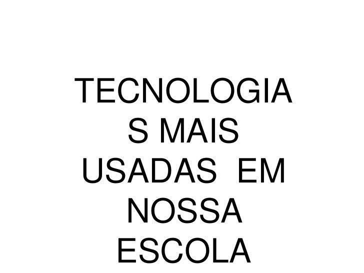 TECNOLOGIA   S MAISUSADAS EM  NOSSA  ESCOLA