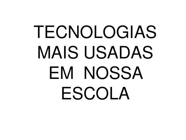TECNOLOGIASMAIS USADAS EM NOSSA  ESCOLA