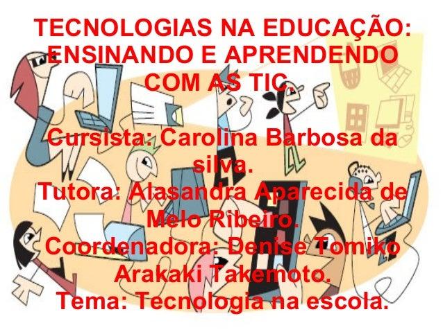 TECNOLOGIAS NA EDUCAÇÃO: ENSINANDO E APRENDENDO COM AS TIC. Cursista: Carolina Barbosa da silva. Tutora: Alasandra Apareci...