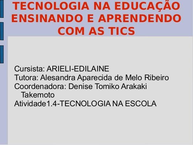 TECNOLOGIA NA EDUCAÇÃO ENSINANDO E APRENDENDO COM AS TICS Cursista: ARIELI-EDILAINE Tutora: Alesandra Aparecida de Melo Ri...