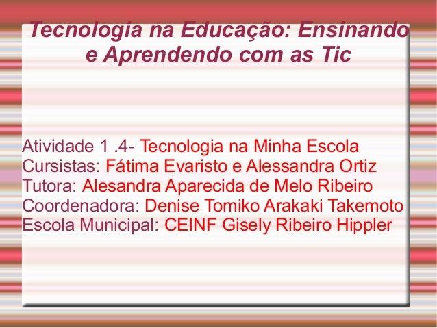 Tecnologia na Educação: Ensinando  e Aprendendo com as Tic  Atividade 1 .4- Tecnologia na Minha Escola  Cursistas: Fátima ...