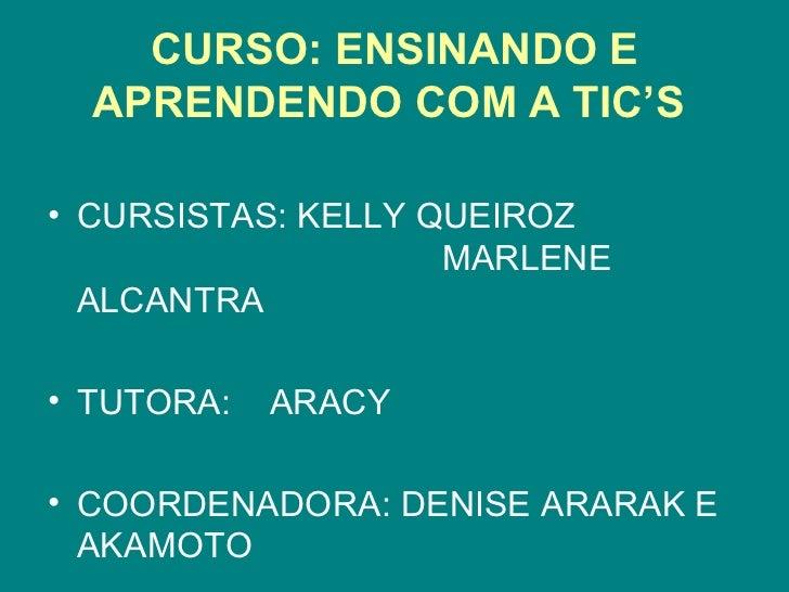 CURSO: ENSINANDO E  APRENDENDO COM A TIC'S• CURSISTAS: KELLY QUEIROZ                    MARLENE  ALCANTRA• TUTORA:   ARACY...
