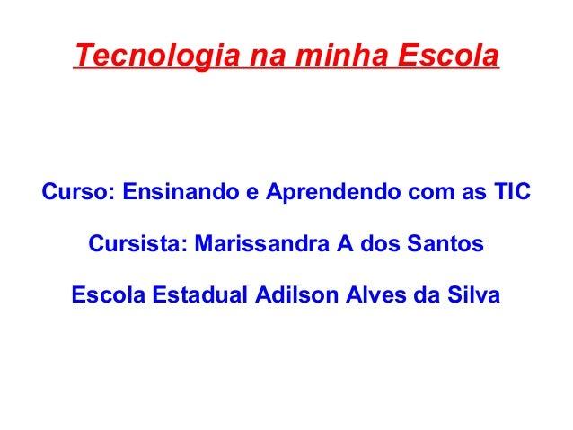 Tecnologia na minha Escola Curso: Ensinando e Aprendendo com as TIC Cursista: Marissandra A dos Santos Escola Estadual Adi...
