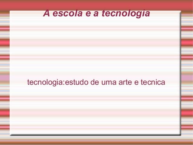 A escola e a tecnologia tecnologia:estudo de uma arte e tecnica