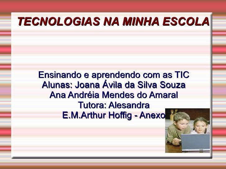 TECNOLOGIAS NA MINHA ESCOLA   Ensinando e aprendendo com as TIC    Alunas: Joana Ávila da Silva Souza      Ana Andréia Men...