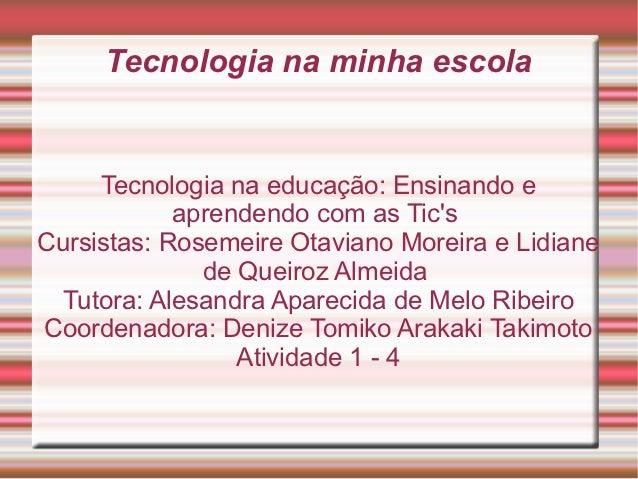 Tecnologia na minha escola     Tecnologia na educação: Ensinando e            aprendendo com as TicsCursistas: Rosemeire O...