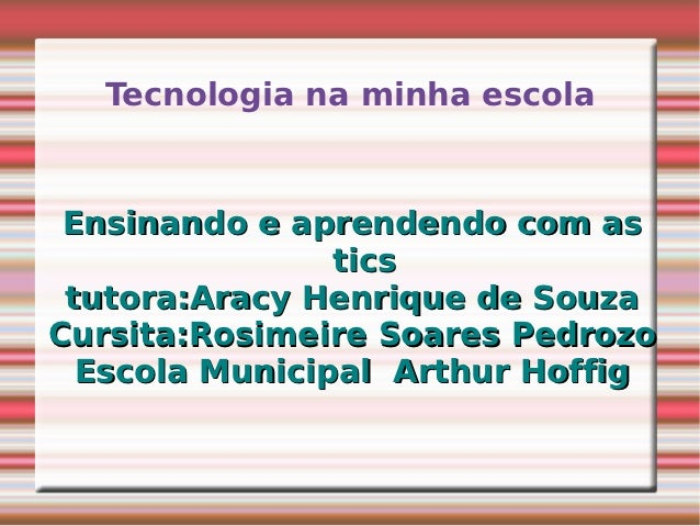 Tecnologia na minha escola Ensinando e aprendendo com as                tics tutora:Aracy Henrique de SouzaCursita:Rosimei...