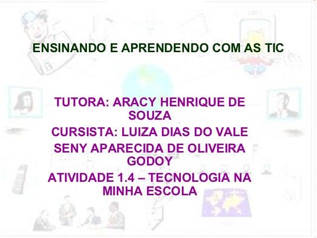 ENSINANDO E APRENDENDO COM AS TIC   TUTORA: ARACY HENRIQUE DE              SOUZA  CURSISTA: LUIZA DIAS DO VALE   SENY APAR...