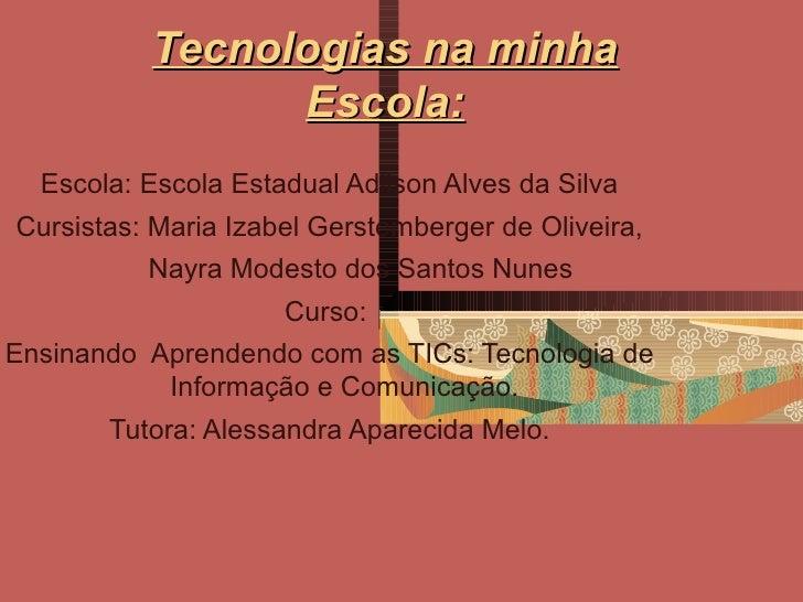 Tecnologias na minha                Escola:  Escola: Escola Estadual Adilson Alves da SilvaCursistas: Maria Izabel Gerstem...