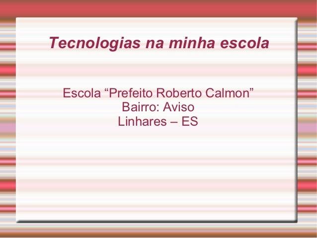 "Tecnologias na minha escola Escola ""Prefeito Roberto Calmon""           Bairro: Aviso          Linhares – ES"