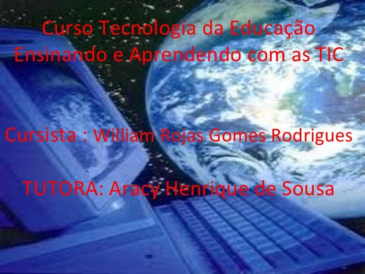 Curso Tecnologia da Educação Ensinando e Aprendendo com as TICCursista : William Rojas Gomes Rodrigues  TUTORA: Aracy Henr...