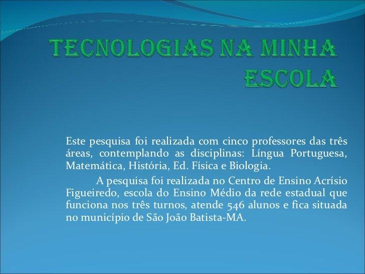 Este pesquisa foi realizada com cinco professores das três áreas, contemplando as disciplinas: Língua Portuguesa, Matemáti...