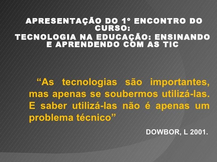 """APRESENTAÇÃO DO 1º ENCONTRO DO              CURSO:TECNOLOGIA NA EDUCAÇÃO: ENSINANDO     E APRENDENDO COM AS TIC   """"As tecn..."""