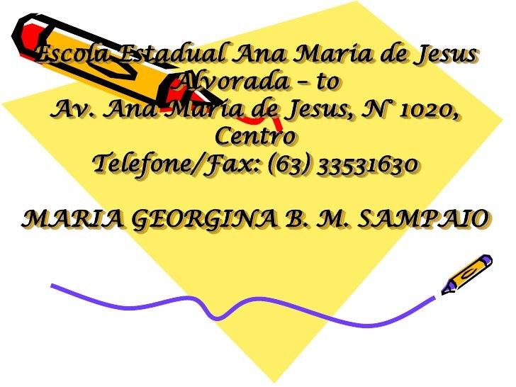 Escola Estadual Ana Maria de Jesus           Alvorada – to Av. Ana Maria de Jesus, N° 1020,               Centro     Telef...