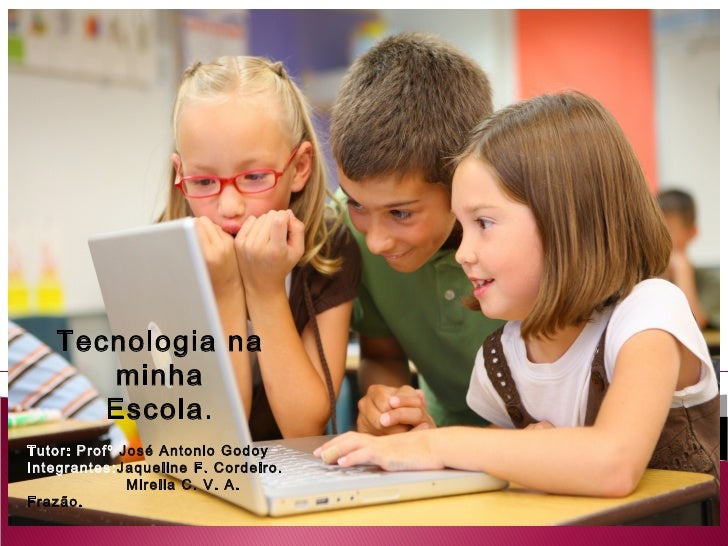Tecnologia na      minha      Escola.Tutor: Profº José Antonio GodoyIntegrantes:Jaqueline F. Cordeiro.              Mirell...