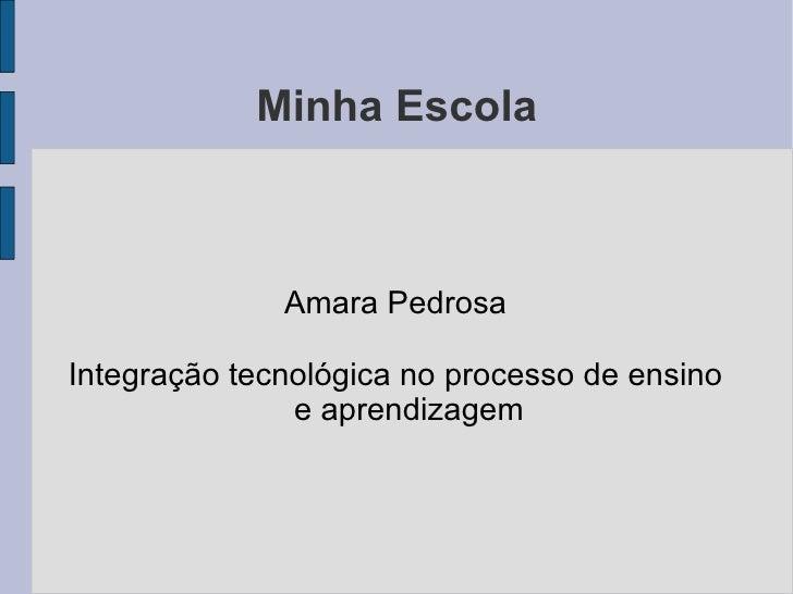 Minha Escola              Amara PedrosaIntegração tecnológica no processo de ensino               e aprendizagem