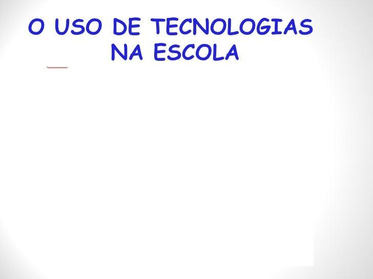 O USO DE TECNOLOGIAS  NA ESCOLA