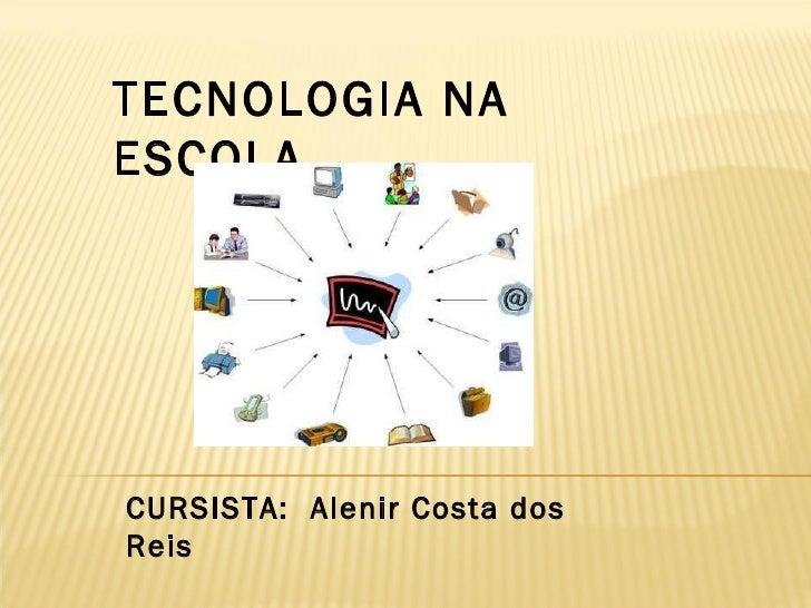 TECNOLOGIA NA ESCOLA CURSISTA:  Alenir Costa dos Reis
