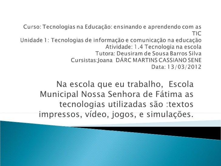Na escola que eu trabalho, EscolaMunicipal Nossa Senhora de Fátima as    tecnologias utilizadas são :textosimpressos, víde...