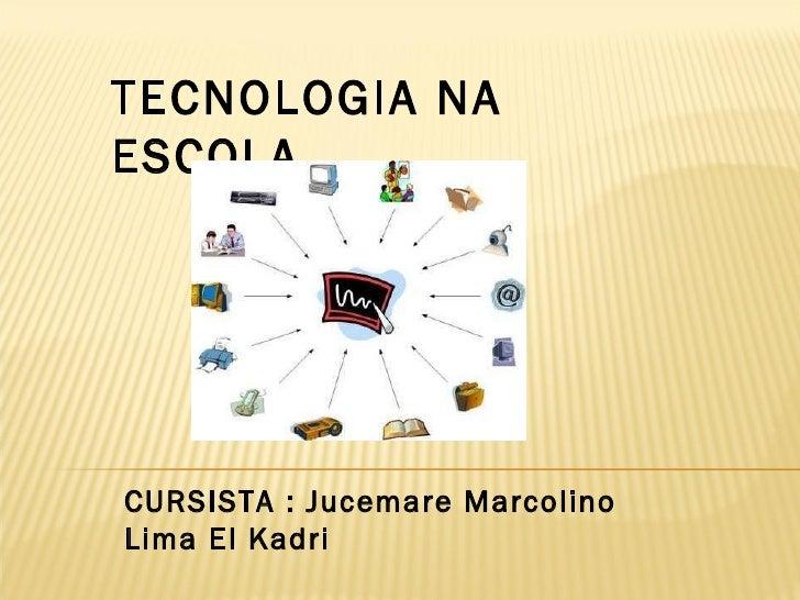 TECNOLOGIA NA ESCOLA CURSISTA : Jucemare Marcolino Lima El Kadri
