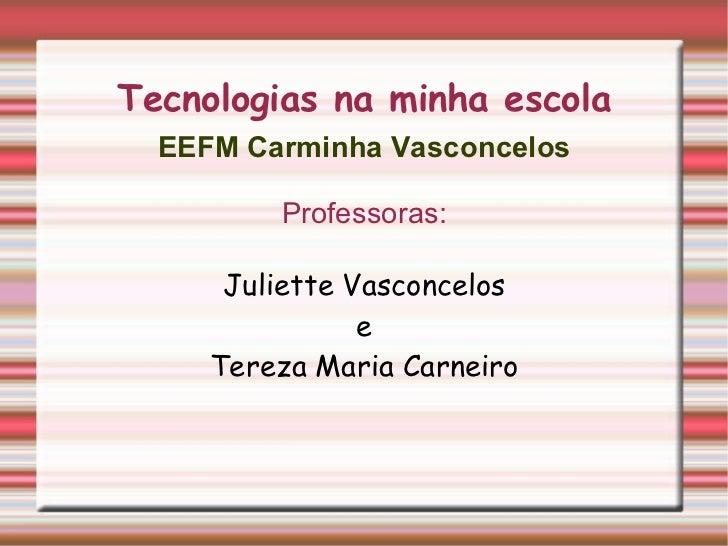 Tecnologias na minha escola <ul>EEFM Carminha Vasconcelos Professoras: Juliette Vasconcelos e Tereza Maria Carneiro </ul>