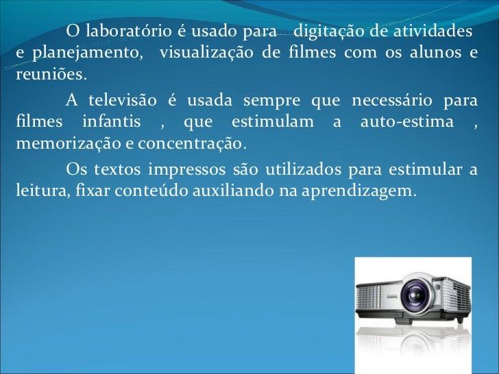 O laboratório é usado para digitação de atividadese planejamento, visualização de filmes com os alunos ereuniões.       A ...