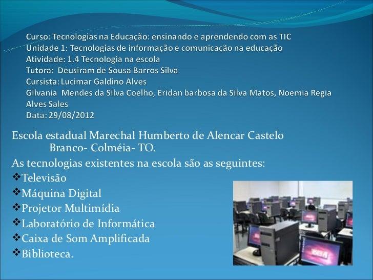 Escola estadual Marechal Humberto de Alencar Castelo        Branco- Colméia- TO.As tecnologias existentes na escola são as...