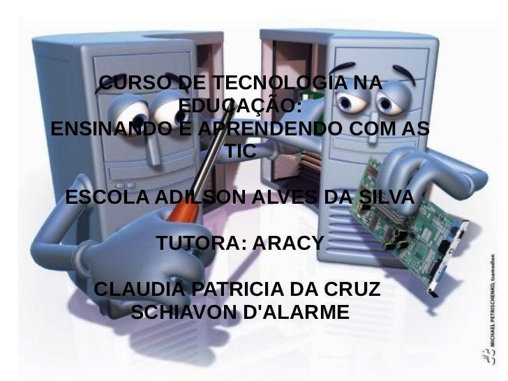 CURSO DE TECNOLOGIA NA          EDUCAÇÃO:ENSINANDO E APRENDENDO COM AS              TIC ESCOLA ADILSON ALVES DA SILVA     ...