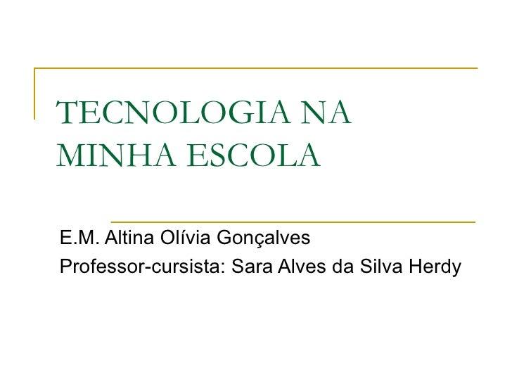TECNOLOGIA NAMINHA ESCOLAE.M. Altina Olívia GonçalvesProfessor-cursista: Sara Alves da Silva Herdy