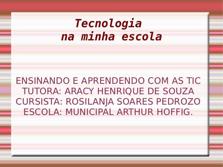 Tecnologia        na minha escolaENSINANDO E APRENDENDO COM AS TIC TUTORA: ARACY HENRIQUE DE SOUZACURSISTA: ROSILANJA SOAR...