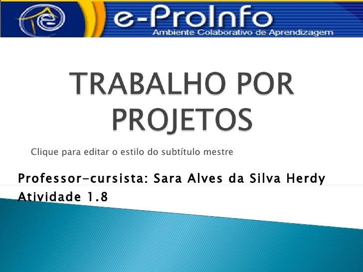 Clique para editar o estilo do subtítulo mestreProfessor-cursista: Sara Alves da Silva HerdyAtividade 1.8
