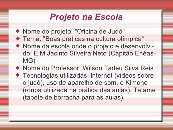 "Projeto na Escola <ul><li>Nome do projeto: ""Oficina de Judô"" </li></ul><ul><li>Tema: ""Boas práticas na cult..."