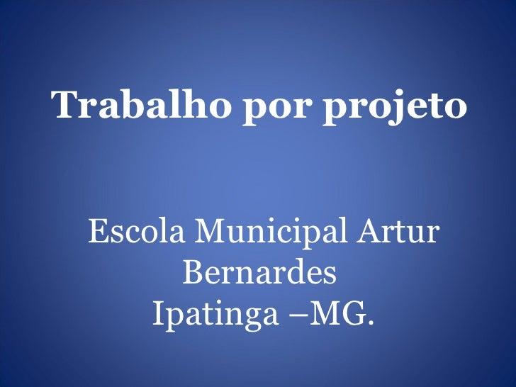 Trabalho por projeto Escola Municipal Artur       Bernardes     Ipatinga –MG.