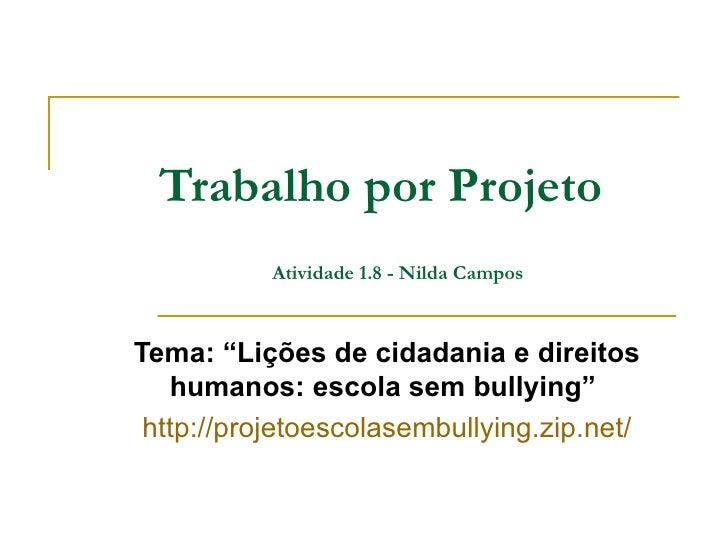 """Trabalho por Projeto           Atividade 1.8 - Nilda CamposTema: """"Lições de cidadania e direitos   humanos: escola sem bul..."""