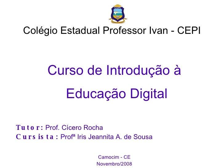 Colégio Estadual Professor Ivan - CEPI <ul><ul><li>Curso de Introdução à Educação Digital </li></ul></ul><ul><ul><li>Tutor...