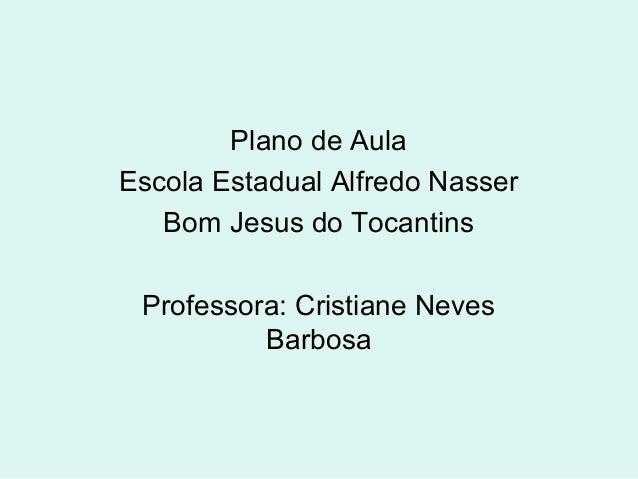Plano de Aula Escola Estadual Alfredo Nasser Bom Jesus do Tocantins Professora: Cristiane Neves Barbosa