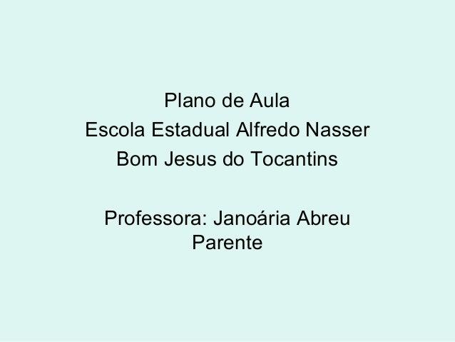 Plano de Aula Escola Estadual Alfredo Nasser Bom Jesus do Tocantins Professora: Janoária Abreu Parente