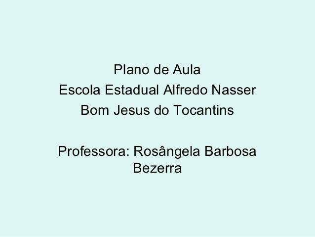 Plano de Aula Escola Estadual Alfredo Nasser Bom Jesus do Tocantins Professora: Rosângela Barbosa Bezerra
