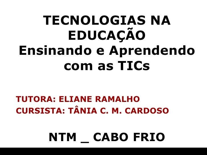 TECNOLOGIAS NA EDUCAÇÃO Ensinando e Aprendendo com as TICs TUTORA: ELIANE RAMALHO CURSISTA: TÂNIA C. M. CARDOSO NTM _ CABO...