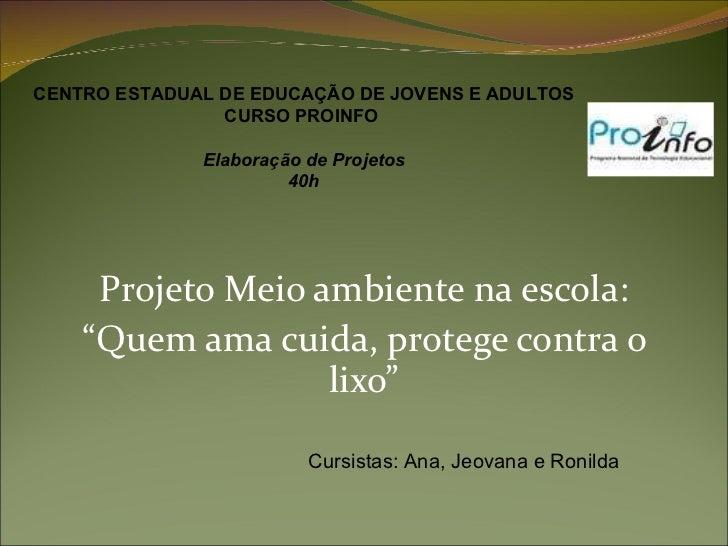 """Projeto Meio ambiente na escola: """" Quem ama cuida, protege contra o lixo"""" CENTRO ESTADUAL DE EDUCAÇÃO DE JOVENS E ADULTOS ..."""