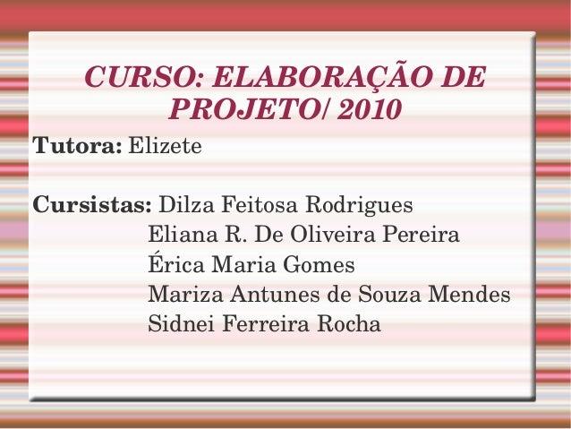 CURSO:ELABORAÇÃODE PROJETO/2010 Tutora:Elizete Cursistas:DilzaFeitosaRodrigues ElianaR.DeOli...