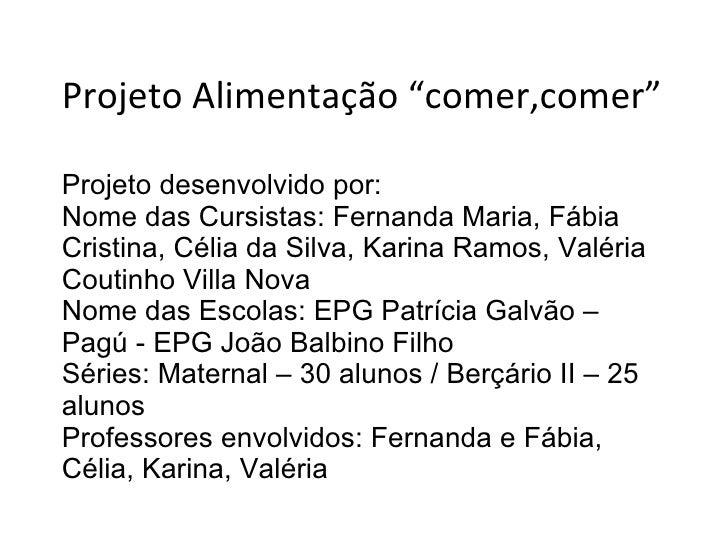 """Projeto Alimentação """"comer,comer"""" Projeto desenvolvido por: Nome das Cursistas: Fernanda Maria, Fábia Cristina, Célia da S..."""