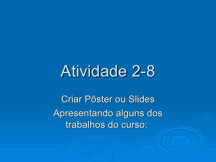 Atividade 2-8 Criar Pôster ou Slides Apresentando alguns dos trabalhos do curso: