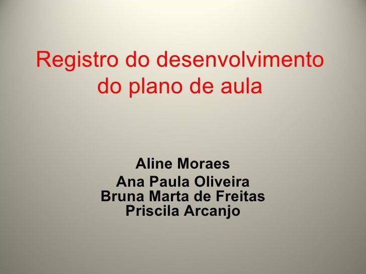 Registro do desenvolvimento do plano de aula Aline Moraes Ana Paula Oliveira Bruna Marta de Freitas Priscila Arcanjo