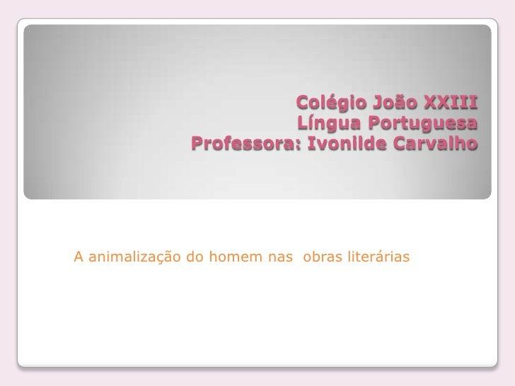 Colégio João XXIIILíngua PortuguesaProfessora: Ivonilde Carvalho<br />A animalização do homem nas  obras literárias <br />